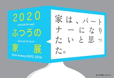 2020 ふつうの家展 ~Park Homes EXPO 2014~