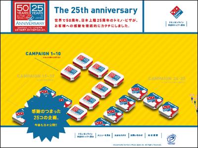 The 25th Anniversary 世界で50周年、日本上陸25周年のドミノ・ピザが、お客様への感謝を徹底的にカタチにしました。