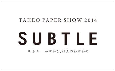 TAKEO PAPER SHOW 2014「SUBTLE」